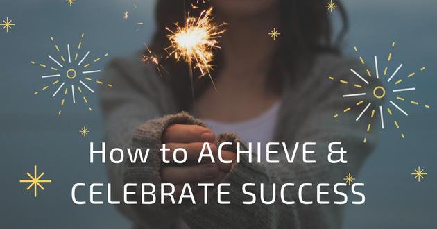 How to ACHIEVE & CELEBRATE SUCCESS